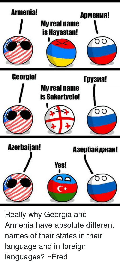 Georgia, Armenia, and Azerbaijanball: Armenia!  ApMeHWA!  My real name  is Hayastan!  O O  Georgia!  My real name  is Sakartvelo!  O O  Azerbaijan!  Yes!  O O Really why Georgia and Armenia have absolute different names of their states in their language and in foreign languages?  ~Fred