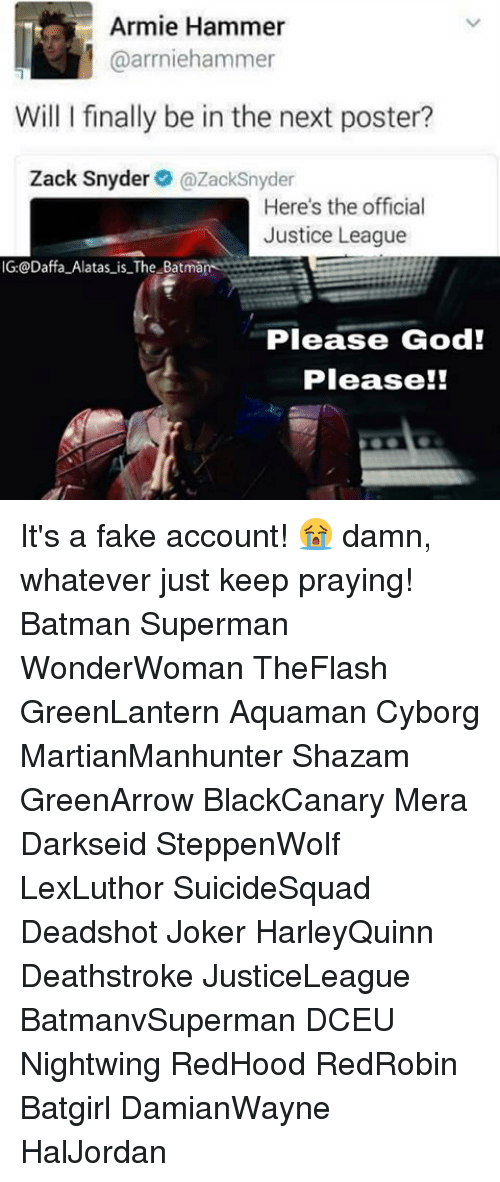 Memes, 🤖, and Cyborg: Armie Hammer  @arrniehammer  Will I finally be in the next poster?  Zack Snyder  (azaoksnyder  Here's the official  Justice League  IG: Daffa Alatas is The Batman  Please God!  Please It's a fake account! 😭 damn, whatever just keep praying! Batman Superman WonderWoman TheFlash GreenLantern Aquaman Cyborg MartianManhunter Shazam GreenArrow BlackCanary Mera Darkseid SteppenWolf LexLuthor SuicideSquad Deadshot Joker HarleyQuinn Deathstroke JusticeLeague BatmanvSuperman DCEU Nightwing RedHood RedRobin Batgirl DamianWayne HalJordan
