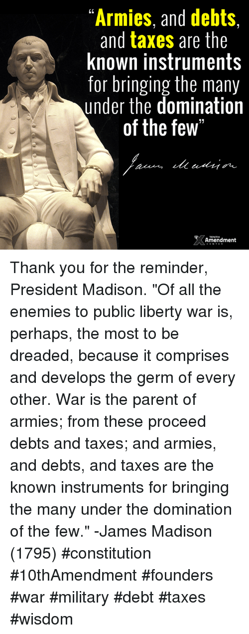 """Perhapes: """"Armies, and debts,  and taxes are the  known instruments  for bringing the many  under the domination  of the few""""  Amendment Thank you for the reminder, President Madison.  """"Of all the enemies to public liberty war is, perhaps, the most to be dreaded, because it comprises and develops the germ of every other. War is the parent of armies; from these proceed debts and taxes; and armies, and debts, and taxes are the known instruments for bringing the many under the domination of the few."""" -James Madison (1795)  #constitution #10thAmendment #founders #war #military #debt #taxes #wisdom"""