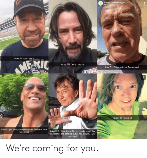 count me in: Armold Schwarzenegger O  6h ago  Area 51 count me in  AMERIC  Area 51 here I come  Area 51, Prepare to be Terminated  AARD  8  Ready for area 51  Area 51 get ready can you guess what the rock  is cooking  Area 51? I'l be therel Do you understand the  words that are coming out of my mouth? I will  be there! We're coming for you.