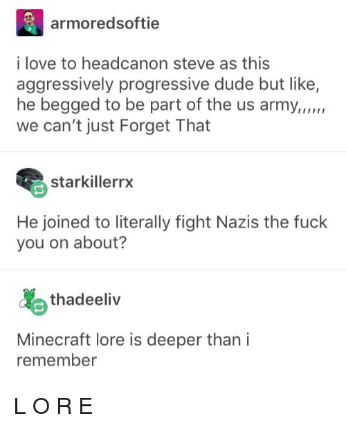Dude, Fuck You, and Love: armoredsoftie  i love to headcanon steve as this  aggressively progressive dude but like,  he begged to be part of the us army,,um  we can't just Forget That  starkillerrx  He joined to literally fight Nazis the fuck  you on about?  thadeeliv  Minecraft lore is deeper than i  remember