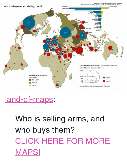 """oslo: Arms export Contribution to peace keeping operations  Yearly average for the 2005-2014 period Yearly average for the 2006-2015 period  Who is selling arms, and who buys them?  billion dollars 8  2 billion dollars  United States  Russia  United Kingdom  Spain  Ukraine  Korea  Canada  o Korea South Korea  Australia I  Denmark  Mexico  RUS  Taiwan  CHI  GB  NL  UKR  CH  alaysia  Sindaporez  Turkey  Venezuela  Indonesia  Australia  Iran  Pakiszan  ISR ISR  UAR  Algeria  Egypt  rabia  Chi  Conventional armament transfer Annual average 2000-2014  Million US dollars at constant 1990 price  7 300  Mil  itary expenditure in 2014  2 100  Billion dollars  Exports  800  400-  100  200 to 600  Imports  South  Africa  40 to 90  ■ 1to40  Sources: SIPRI Arms Transfers Database; lISS; PRIO (Oslo). <p><a href=""""http://land-of-maps.tumblr.com/post/150360436470/who-is-selling-arms-and-who-buys-them-click-here"""" class=""""tumblr_blog"""">land-of-maps</a>:</p>  <blockquote><p>Who is selling arms, and who buys them?<br/><a href=""""http://landofmaps.com/"""">CLICK HERE FOR MORE MAPS!</a></p></blockquote>"""