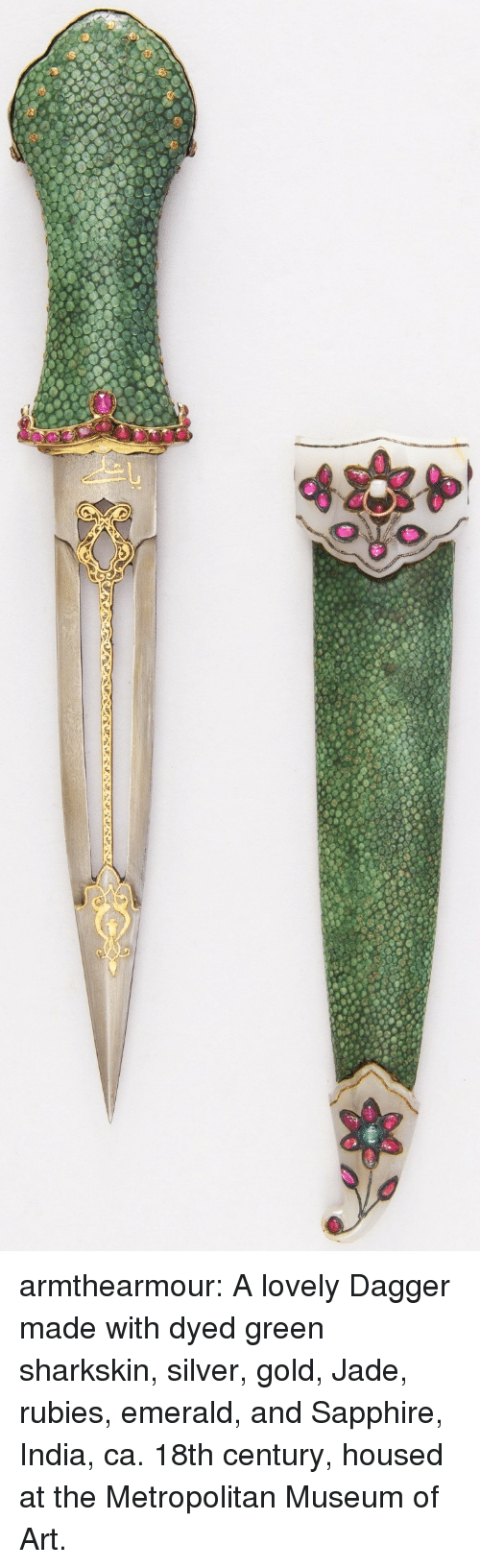 emerald: armthearmour:  A lovely Dagger made with dyed green sharkskin, silver, gold, Jade, rubies, emerald, and Sapphire, India, ca. 18th century, housed at the Metropolitan Museum of Art.