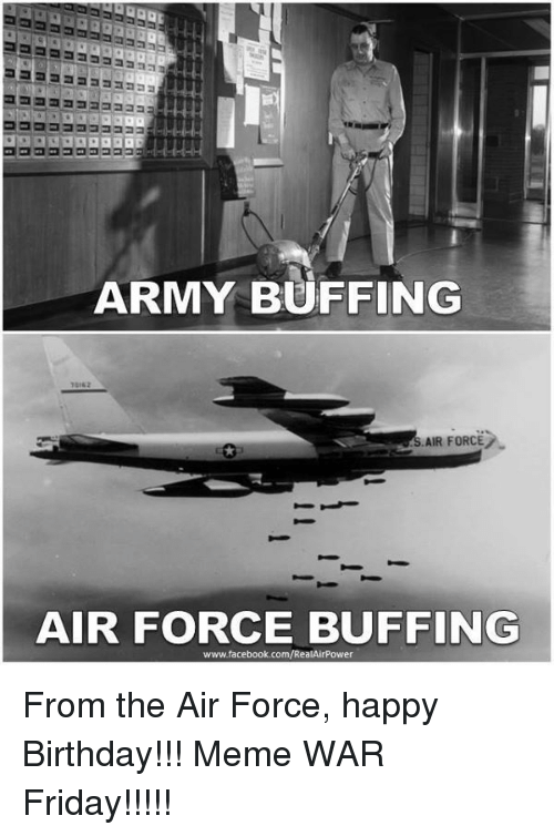 happy birthday meme: ARMY BUFFING  AIR FORCE  AIR FORCE BUFFING  www.facebook.com/RealAirPower From the Air Force, happy Birthday!!! Meme WAR Friday!!!!!