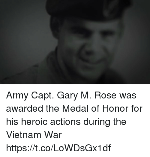 Memes, Army, and Rose: Army Capt. Gary M. Rose was awarded the Medal of Honor for his heroic actions during the Vietnam War https://t.co/LoWDsGx1df