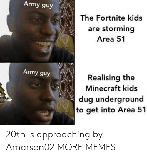 storming: Army guy  The Fortnite kids  are storming  Area 51  Army guy  Realising the  Minecraft kids  dug underground  to get into Area 51 20th is approaching by Amarson02 MORE MEMES