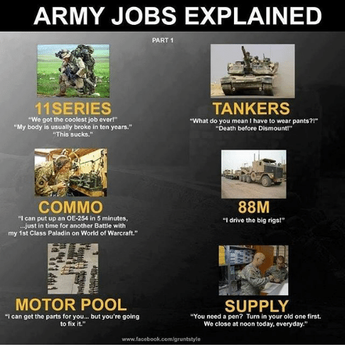 """Memes, 🤖, and Deaths: ARMY JOBS EXPLAINED  PART 1  11 SERIES  TANKERS  """"We got the coolest job ever!""""  """"What do you mean I have to wear pants?!""""  """"My body is usually broke in ten years.""""  """"Death before Dismount!""""  """"This sucks.""""  COMMO  88M  """"I can put up an OE-254 in 5 minutes,  """"I drive the big rigs!""""  ...just in time for another Battle with  my 1st Class Paladin on World of Warcraft.""""  MOTOR POOL  SUPPLY  """"I can get the parts for you... but you're going  """"You need a pen? Turn in your old one first.  to fix it.  We close at noon today, everyday.""""  www.facebook.com/gruntstyle"""