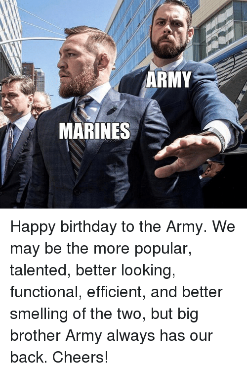 Birthday, Memes, and Army: ARMY  MARINES Happy birthday to the Army. We may be the more popular, talented, better looking, functional, efficient, and better smelling of the two, but big brother Army always has our back. Cheers!