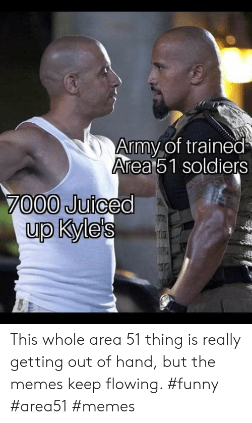 Getting Out Of Hand: Army of trained  Area51 soldiers  7000 Juiced  up Kyle's This whole area 51 thing is really getting out of hand, but the memes keep flowing. #funny #area51 #memes