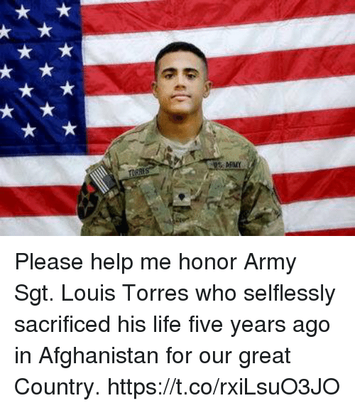 Life, Memes, and Army: ARMY Please help me honor Army Sgt. Louis Torres who selflessly sacrificed his life five years ago in Afghanistan for our great Country. https://t.co/rxiLsuO3JO