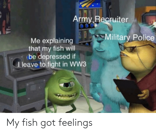 Army Recruiter: Army Recruiter  00  Military Police  Me explaining  that my fish will  (be depressed if  T leave to fight in WW3 My fish got feelings