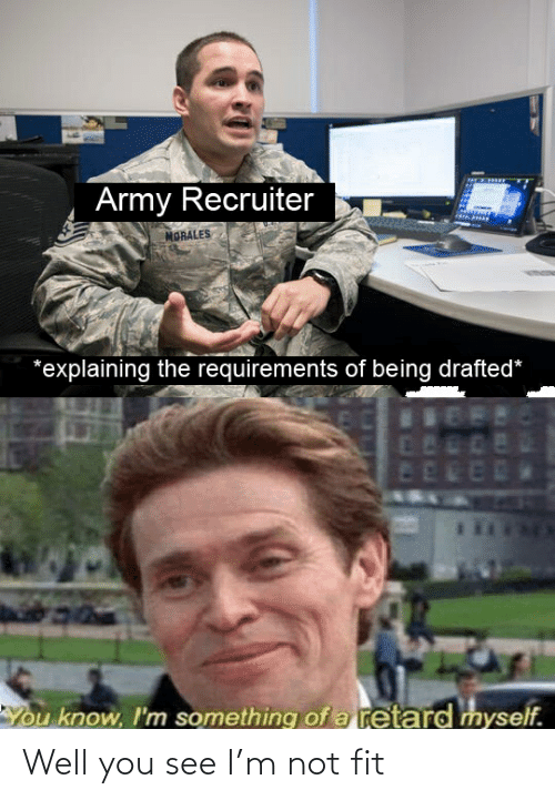 Army Recruiter: Army Recruiter  MORALES  *explaining the requirements of being drafted*  80DE  EERER  You know, I'm something of a retard myself. Well you see I'm not fit