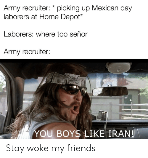 Army Recruiter: Army recruiter: * picking up Mexican day  laborers at Home Depot*  Laborers: where too señor  Army recruiter:  YOU BOYS LIKE IRAN! Stay woke my friends