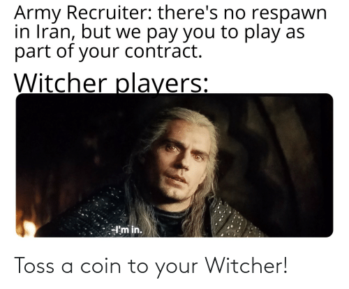Army Recruiter: Army Recruiter: there's no respawn  in Iran, but we pay you to play as  part of your contract.  Witcher players:  I'm in. Toss a coin to your Witcher!