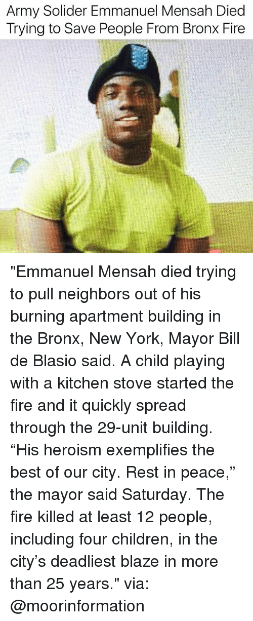 """Children, Fire, and Memes: Army Solider Emmanuel Mensah Died  Trying to Save People From Bronx Fire """"Emmanuel Mensah died trying to pull neighbors out of his burning apartment building in the Bronx, New York, Mayor Bill de Blasio said. A child playing with a kitchen stove started the fire and it quickly spread through the 29-unit building. """"His heroism exemplifies the best of our city. Rest in peace,"""" the mayor said Saturday. The fire killed at least 12 people, including four children, in the city's deadliest blaze in more than 25 years."""" via: @moorinformation"""