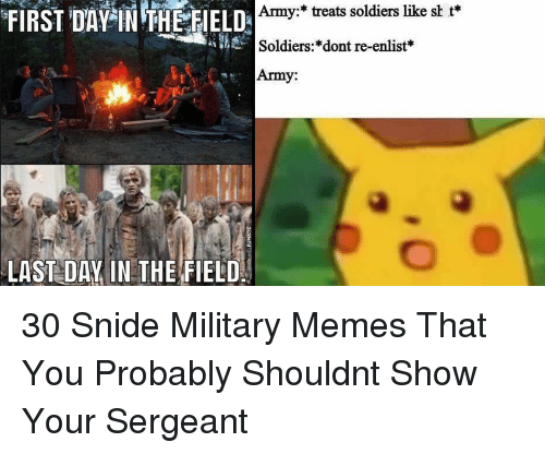 Military Memes: Army:* treats soldiers like sh t*  Soldiers:*dont re-enlist*  Army:  FIRST DAY NTHE EELD  LAST DAY IN THE FIELD 30 Snide Military Memes That You Probably Shouldnt Show Your Sergeant
