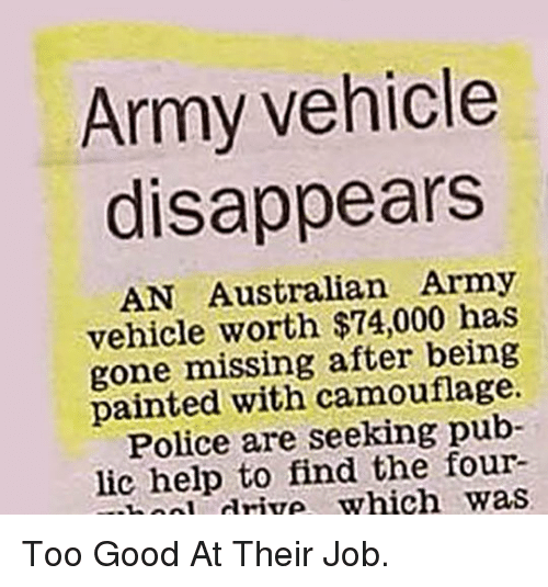 Good: Army vehicle  disappears  AN Australian Army  vehicle worth $74,000 has  gone missing after being  painted with camouflage.  Police are seeking pub-  lic help to find the four-  ooli dtive which was <p>Too Good At Their Job.</p>