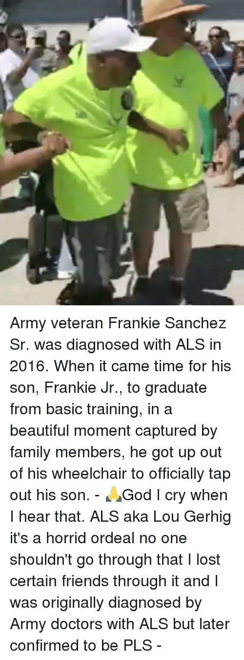 Beautiful, Family, and Friends: Army veteran Frankie Sanchez Sr. was diagnosed with ALS in 2016. When it came time for his son, Frankie Jr., to graduate from basic training, in a beautiful moment captured by family members, he got up out of his wheelchair to officially tap out his son. - 🙏God I cry when I hear that. ALS aka Lou Gerhig it's a horrid ordeal no one shouldn't go through that I lost certain friends through it and I was originally diagnosed by Army doctors with ALS but later confirmed to be PLS -
