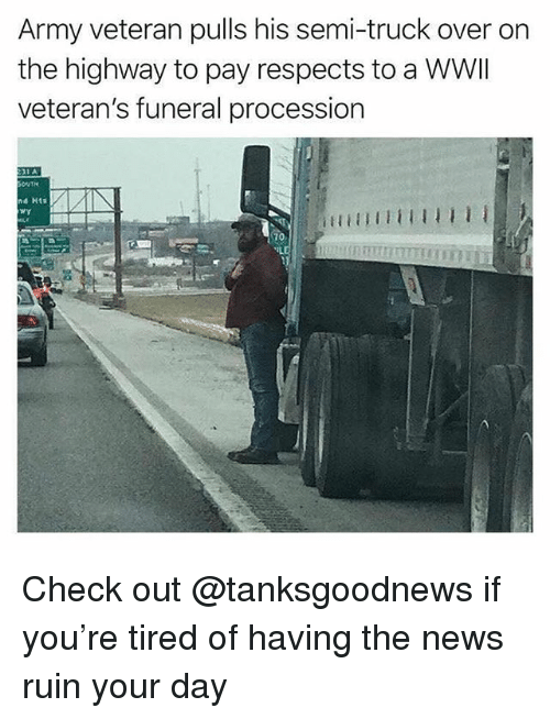 Memes, News, and Army: Army veteran pulls his semi-truck over on  the highway to pay respects to a WWII  veteran's funeral procession  d Hts  70 Check out @tanksgoodnews if you're tired of having the news ruin your day