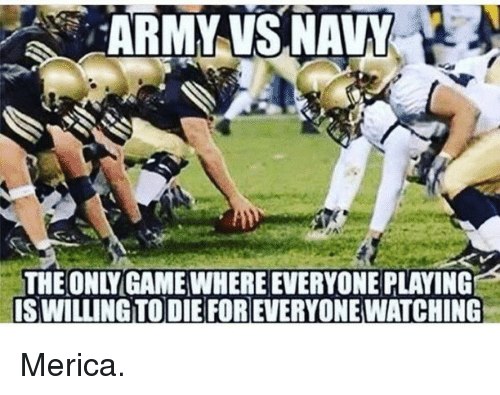 merica: ARMY VS,NAVY  THE ONLYGAME WHERE EVERYONE PLAYING  IS WILLING TO DIE FOR EVERYONE WATCHING Merica.