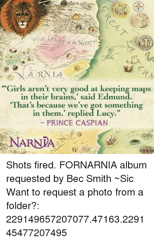 "Memes, Prince, and Lucy: ARN LA  ""Girls aren't very good at keeping maps  in their brains  said Edmund  ""That's because we've got something  in them."" replied Lucy.""  PRINCE CASPIAN  NARNIA Shots fired.  FORNARNIA album requested by Bec Smith ~Sic   Want to request a photo from a folder?: 229149657207077.47163.229145477207495"