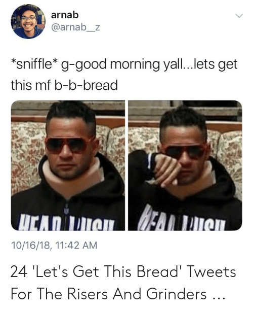 Rise And Grind Meme: arnab  @arnab_z  *sniffle* g-good morning yall...lets get  this mf b-b-bread  10/16/18, 11:42 AM 24 'Let's Get This Bread' Tweets For The Risers And Grinders ...
