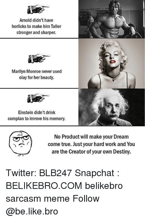 Marilyn Monroe: Arnold didn't have  horlicks to make him Taller  stronger and sharper.  Marilyn Monroe never used  olay for her beauty.  Einstein didn't drink  complan to imrove his memory.  No Product will make your Dream  come true. Just your hard work and You  are the Creator of your own Destiny. Twitter: BLB247 Snapchat : BELIKEBRO.COM belikebro sarcasm meme Follow @be.like.bro
