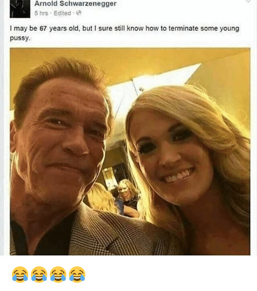 Arnold Schwarzenegger, Pussy, and How To: Arnold Schwarzenegger  5 hrs Edited  I may be 67 years old, but I sure still know how to terminate some young  pussy. 😂😂😂😂