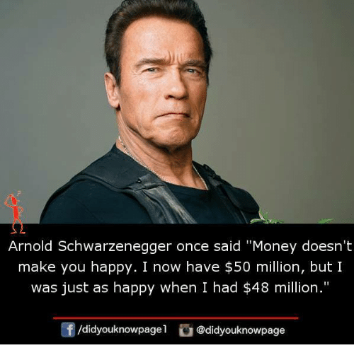 """Arnold Schwarzenegger, Memes, and Money: Arnold Schwarzenegger once said """"Money doesn't  make you happy. I now have $50 million, but I  was just as happy when I had $48 million.""""  囝/d.dyouknowpagel  ) @didyouknowpage"""