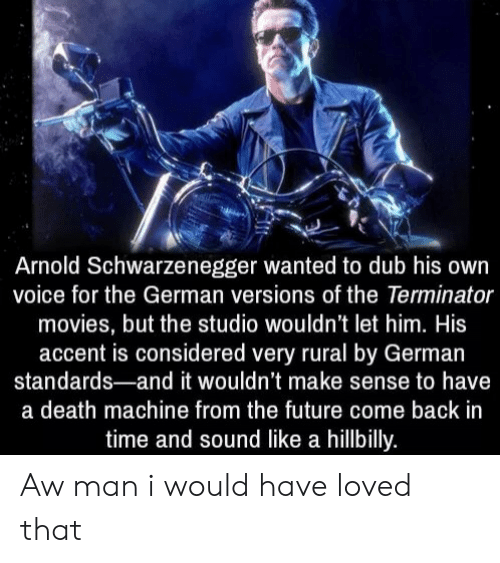Terminator: Arnold Schwarzenegger wanted to dub his own  voice for the German versions of the Terminator  movies, but the studio wouldn't let him. His  accent is considered very rural by German  standards-and it wouldn't make sense to have  a death machine from the future come back in  time and sound like a hillbilly. Aw man i would have loved that