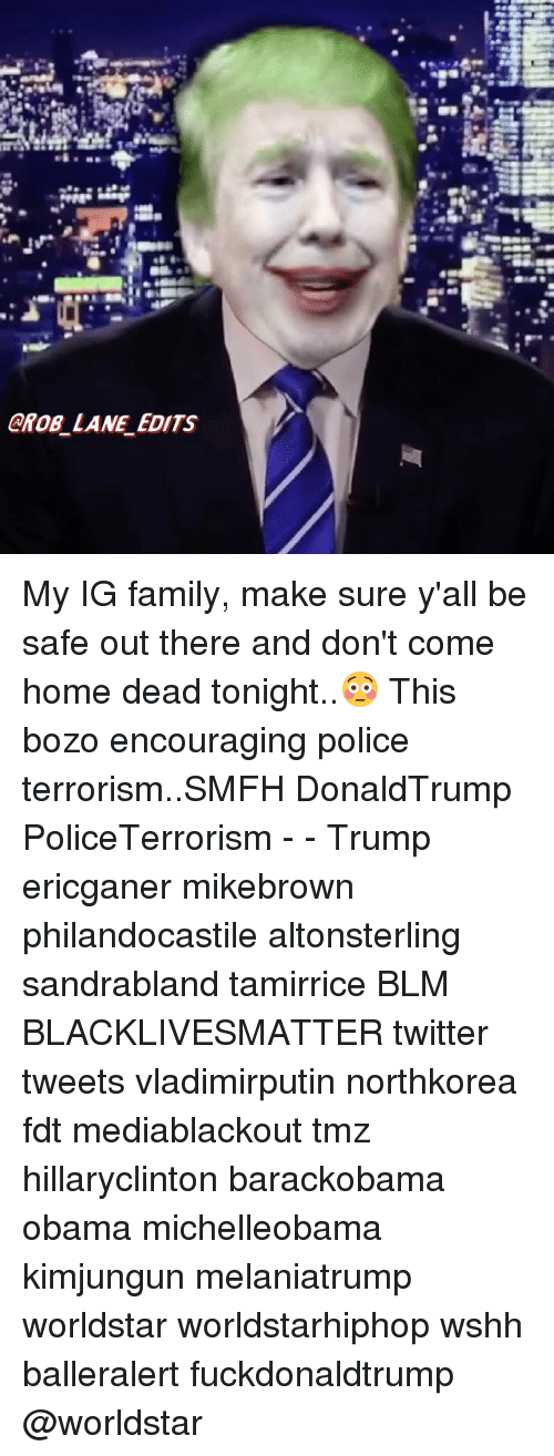 Black Lives Matter, Family, and Memes: AROB LANE EDITS My IG family, make sure y'all be safe out there and don't come home dead tonight..😳 This bozo encouraging police terrorism..SMFH DonaldTrump PoliceTerrorism - - Trump ericganer mikebrown philandocastile altonsterling sandrabland tamirrice BLM BLACKLIVESMATTER twitter tweets vladimirputin northkorea fdt mediablackout tmz hillaryclinton barackobama obama michelleobama kimjungun melaniatrump worldstar worldstarhiphop wshh balleralert fuckdonaldtrump @worldstar