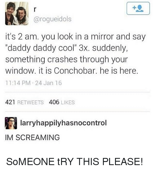"""daddy cool: arogueidols  it's 2 am. you look in a mirror and say  """"daddy daddy cool"""" 3x. suddenly,  something crashes through your  window, it is Conchobar. he is here.  11:14 PM 24 Jan 16  421  RETWEETS  406  LIKES  Iarryhappilyhasnocontrol  IM SCREAMING SoMEONE tRY THIS PLEASE!"""