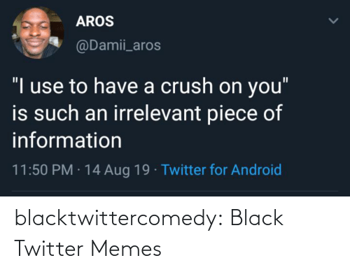 "aug: AROS  @Damii_aros  ""I use to have a crush on you""  is such an irrelevant piece of  information  11:50 PM · 14 Aug 19 · Twitter for Android blacktwittercomedy:  Black Twitter Memes"