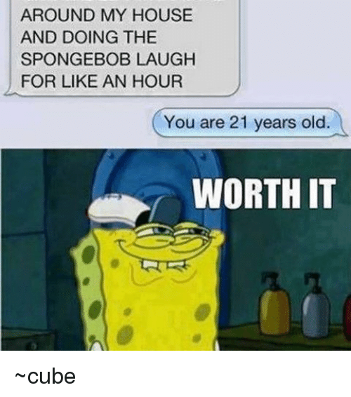 Memes, My House, and SpongeBob: AROUND MY HOUSE  AND DOING THE  SPONGEBOB LAUGH  FOR LIKE AN HOUR  You are 21 years old.  WORTH IT ~cube