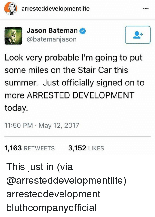 probable: arresteddevelopmentlife  Jason Bateman  @bateman jason  Look very probable l'm going to put  some miles on the Stair Car this  summer. Just officially signed on to  more ARRESTED DEVELOPMENT  today.  11:50 PM May 12, 2017  1,163  RETWEETS  3,152  LIKES This just in (via @arresteddevelopmentlife) arresteddevelopment bluthcompanyofficial