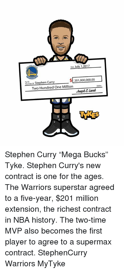 "Memes, Nba, and Stephen: ARRI  Stephen Curry 201,00000.0  Pay To  201,000,000.00  Two Hundred One Million  Dollars  Jela Stephen Curry ""Mega Bucks"" Tyke. Stephen Curry's new contract is one for the ages. The Warriors superstar agreed to a five-year, $201 million extension, the richest contract in NBA history. The two-time MVP also becomes the first player to agree to a supermax contract. StephenCurry Warriors MyTyke"