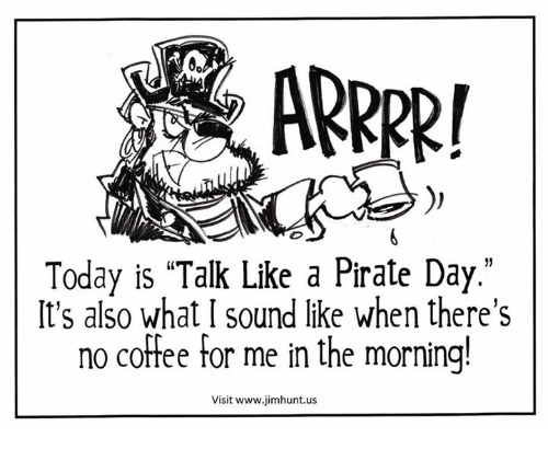 """dank: ARRRR!  Today is """"Talk Like a Pirate Day.""""  It's also what I sound like when there's  no coffee for me in the morning!  Visit www jimhunt.us"""