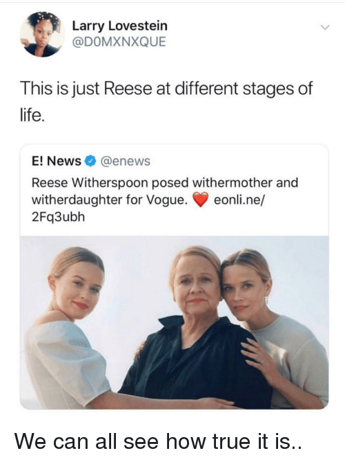 Reese: arry Lovestein  @DOMXNXQUE  This is just Reese at different stages of  life  E! News@enews  Reese Witherspoon posed withermother and  witherdaughter for Vogue. eonli.ne/  2Fq3ubh We can all see how true it is..