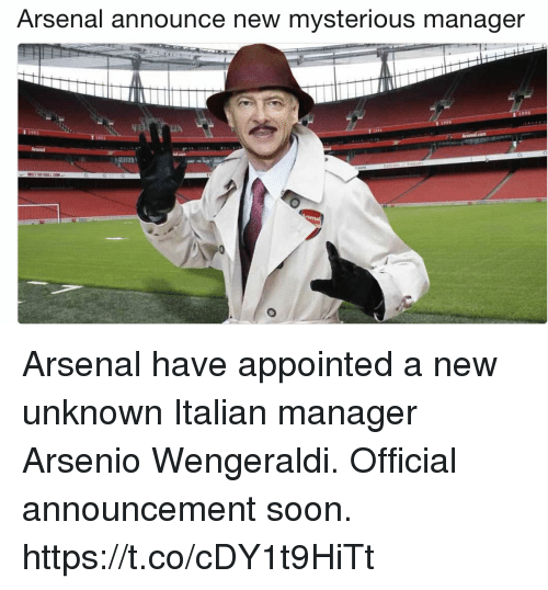 Arsenal, Memes, and Soon...: Arsenal announce new mysterious manager  Un Arsenal have appointed a new unknown Italian manager Arsenio Wengeraldi. Official announcement soon. https://t.co/cDY1t9HiTt