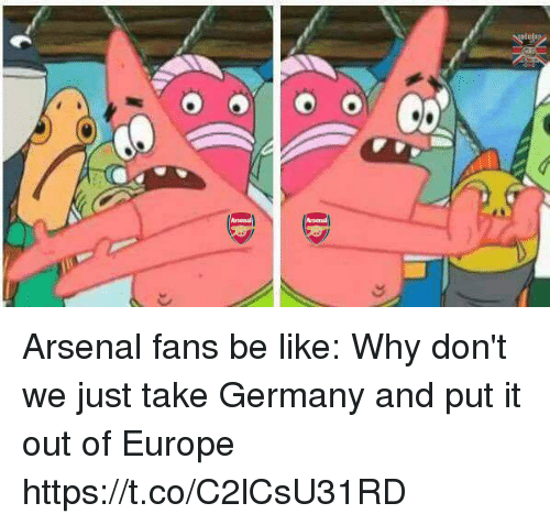 Arsenal, Be Like, and Memes: Arsenal Arsenal fans be like: Why don't we just take Germany and put it out of Europe https://t.co/C2lCsU31RD