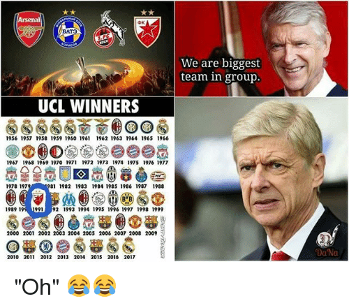 "Arsenal, Memes, and 2009: Arsenal  AT3  We are biggest  team in group.  UCL WINNERS  1956 1957 1958 1959 1960 1961 1962 1963 1964 1965 1966  1967 1968 1969 1970 1971 1972 1973 1974 1975 1976 1977  1978 197  81 1982 1983 1984 1985 1986 1987 1988  1989 199 199192 1993 1994 1995 1996 1997 1998 1999  2000 2001 2002 2003 2004 2005 2006 2007 2008 2009  Da'Na  2010 2011 2012 2013 2014 2015 2016 2017 ""Oh"" 😂😂"