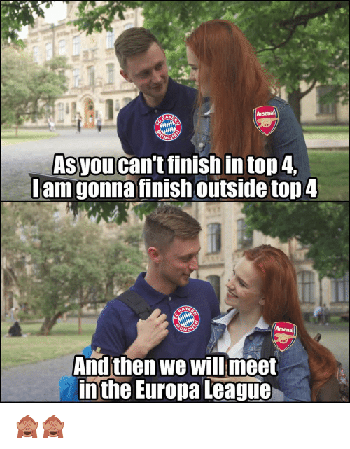 Arsenal, Memes, and 🤖: Arsenal  BAY  Asyou can't finish in top 4  Jam gonna finish outside top4  And then we will meet  in the Europa League 🙈🙈