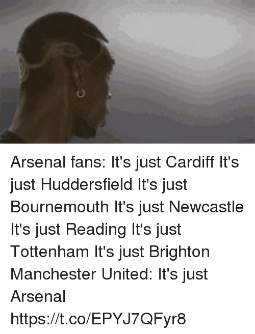 cardiff: Arsenal fans:  It's just Cardiff It's just Huddersfield It's just Bournemouth It's just Newcastle It's just Reading It's just Tottenham It's just Brighton  Manchester United: It's just Arsenal https://t.co/EPYJ7QFyr8