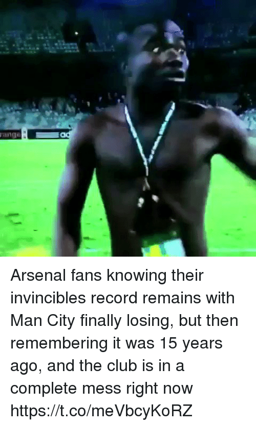 Arsenal, Club, and Soccer: Arsenal fans knowing their invincibles record remains with Man City finally losing, but then remembering it was 15 years ago, and the club is in a complete mess right now https://t.co/meVbcyKoRZ