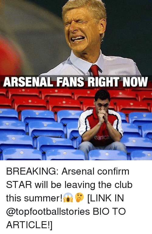 Memes, 🤖, and Links: ARSENAL FANS RIGHT NOW  eanca BREAKING: Arsenal confirm STAR will be leaving the club this summer!😱🤔 [LINK IN @topfootballstories BIO TO ARTICLE!]
