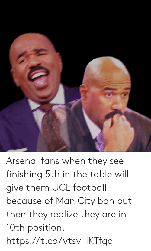 Ban: Arsenal fans when they see finishing 5th in the table will give them UCL football because of Man City ban but then they realize they are in 10th position. https://t.co/vtsvHKTfgd