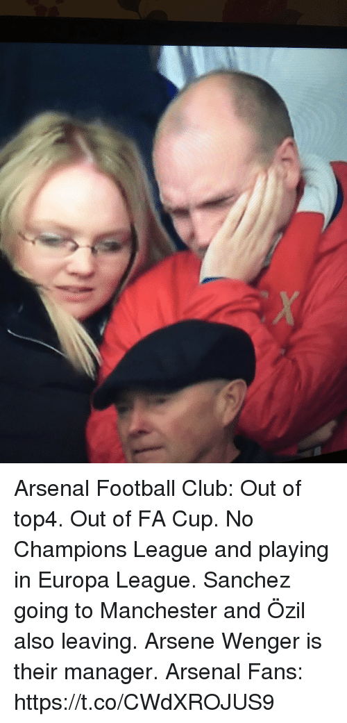 Arsene Wenger: Arsenal Football Club:  Out of top4. Out of FA Cup. No Champions League and playing in Europa League. Sanchez going to Manchester and Özil also leaving. Arsene Wenger is their manager.  Arsenal Fans: https://t.co/CWdXROJUS9
