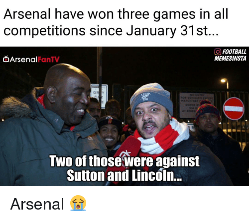 Memes, 🤖, and Three: Arsenal have won three games in all  competitions since January 31st.  GO FOOTBALL  Arsenal  MEMESINSTA  FanTV  Two of those were against  Sutton and Lincoln... Arsenal 😭