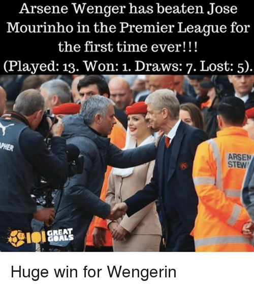 Goals, Memes, and Premier League: Arsene Wenger has beaten Jose  Mourinho in the Premier League for  the first time ever!  (Played: 13. Won: 1. Draws: 7. Lost: 5).  ARSEN  STEW  GREAT  GOALS Huge win for Wengerin