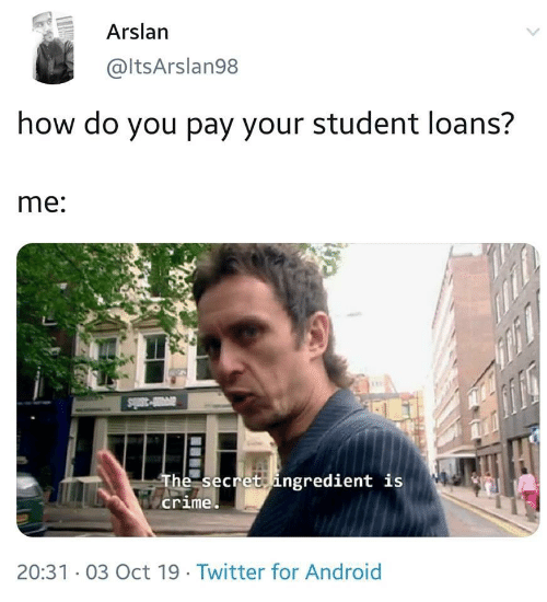 Loans: Arslan  @ltsArslan98  how do you pay your student loans?  me:  The secret ingredient is  crime  20:31 03 Oct 19. Twitter for Android